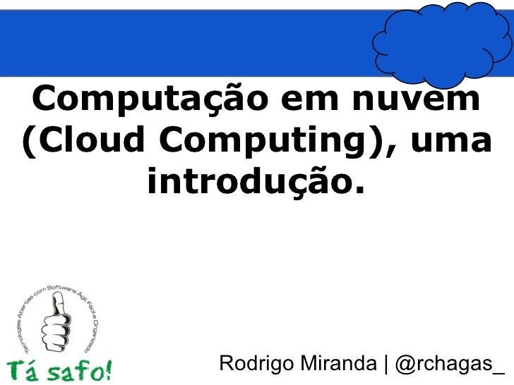 Computação em nuvem(Cloud Computing), uma      introdução.         Rodrigo Miranda | @rchagas_