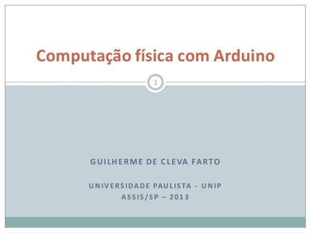 GUILHERME DE CLEVA FARTOUNIVERSIDADE PAULISTA - UNIPASSIS/SP – 2013Computação física com Arduino1