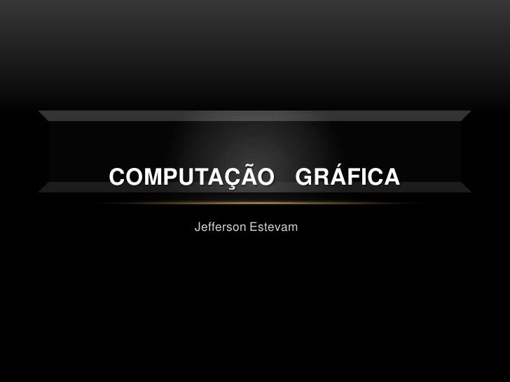Jefferson Estevam<br />COMPUTAÇÃO   GRÁFICA<br />