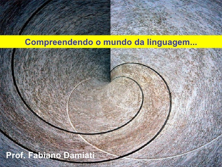 Prof. Fabiano Damiati  Compreendendo o mundo da linguagem...