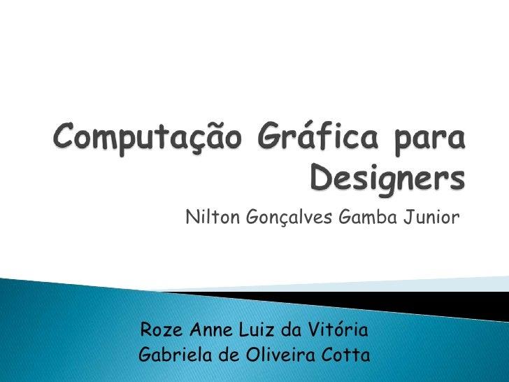 Computação Gráfica para Designers<br />Nilton Gonçalves Gamba Junior<br />Roze Anne Luiz da Vitória<br />Gabriela de Olive...
