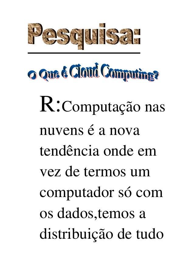 R:Computação nasnuvens é a novatendência onde emvez de termos umcomputador só comos dados,temos adistribuição de tudo