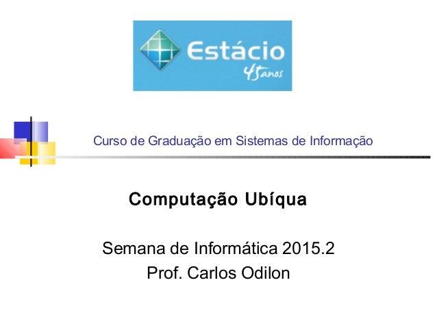 Curso de Graduação em Sistemas de Informação Computação Ubíqua Semana de Informática 2015.2 Prof. Carlos Odilon
