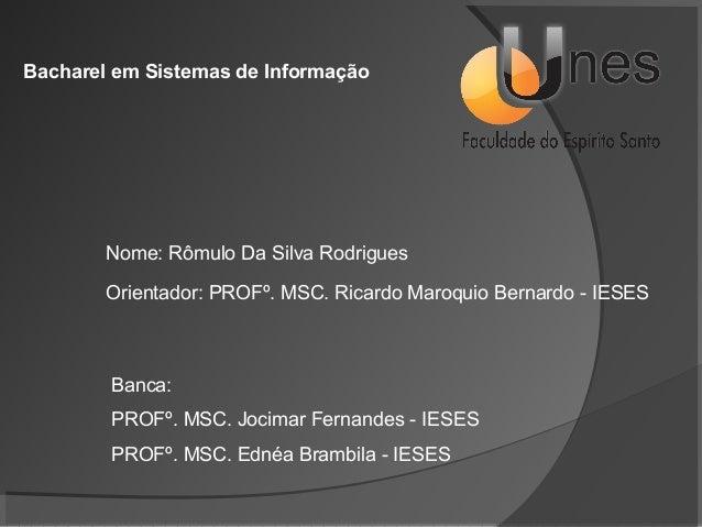 Bacharel em Sistemas de Informação  Nome: Rômulo Da Silva Rodrigues Orientador: PROFº. MSC. Ricardo Maroquio Bernardo - IE...