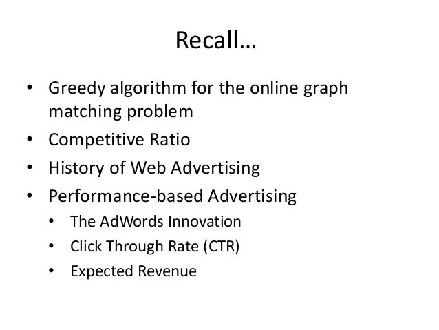 AdWords Problem Given: • A set of bids by advertiser for search queries • A click-through rate for each advertiser query p...