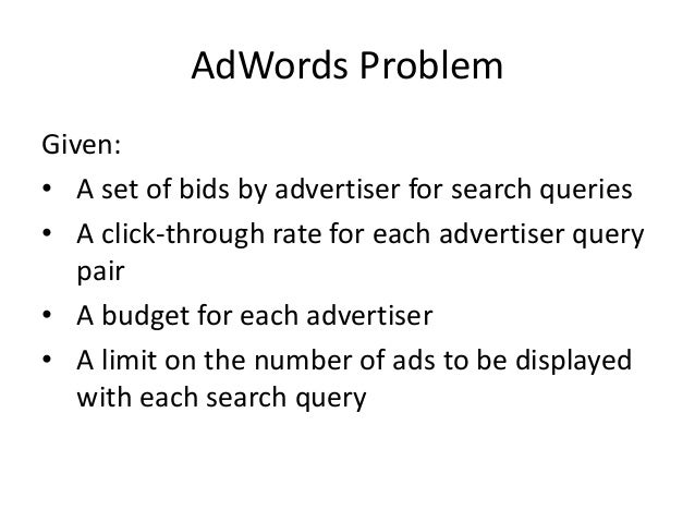Adwords Problem Respond to each search query with a set of advertisers such that: • The size of set is no larger than the ...