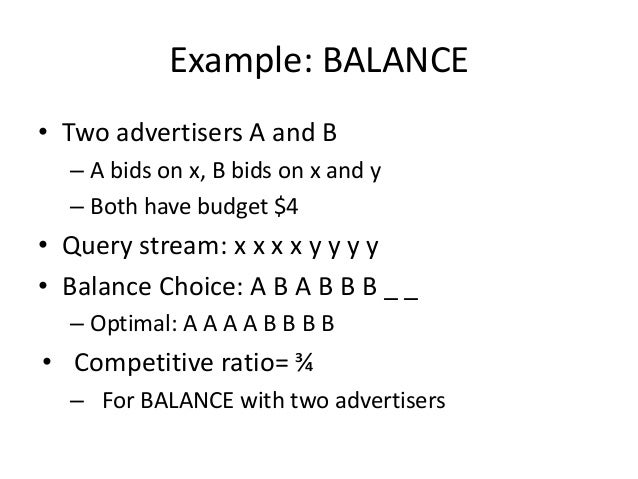 Analyzing 2 advertiser BALANCE • Consider simple case – 2 Advertisers, 𝐴1 and 𝐴2, each with budget B(≥1) – Optimal solutio...