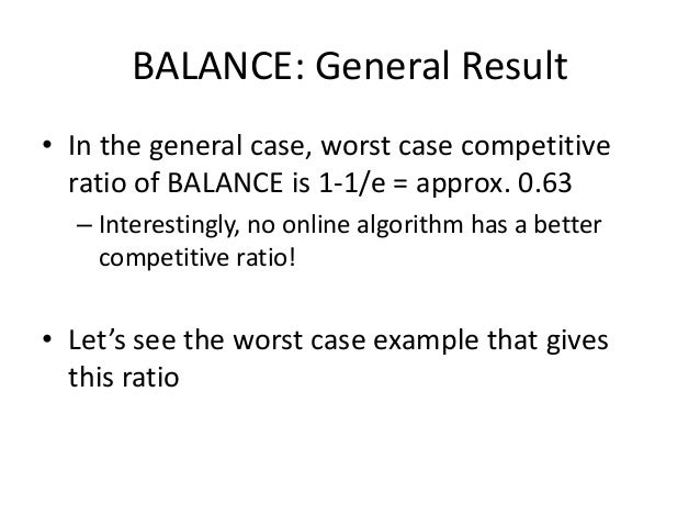 Worst case for BALANCE • N advertisers 𝐴1, 𝐴2, … 𝐴 𝑁 – Each with budget B>N • Queries: – N.B queries appear in N rounds of...