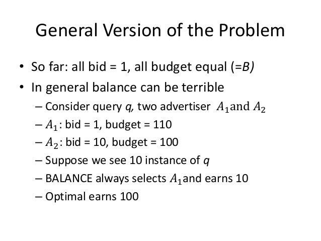 Generalized BALANCE • Consider query q, bidder i – Bid = 𝑥𝑖 – Budget = 𝑏𝑖 – Amount spent so far = 𝑚𝑖 – Fraction of budget ...