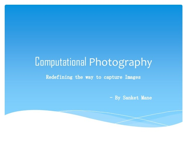 Computational Photography Redefining the way to capture Images  - By Sanket Mane