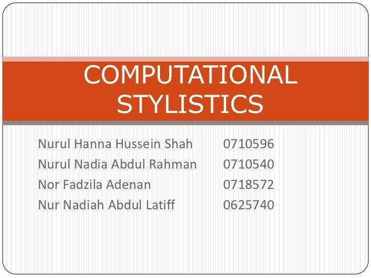 COMPUTATIONAL STYLISTICS<br />Nurul Hanna Hussein Shah  0710596<br />Nurul Nadia Abdul Rahman0710540<br />Nor FadzilaAde...