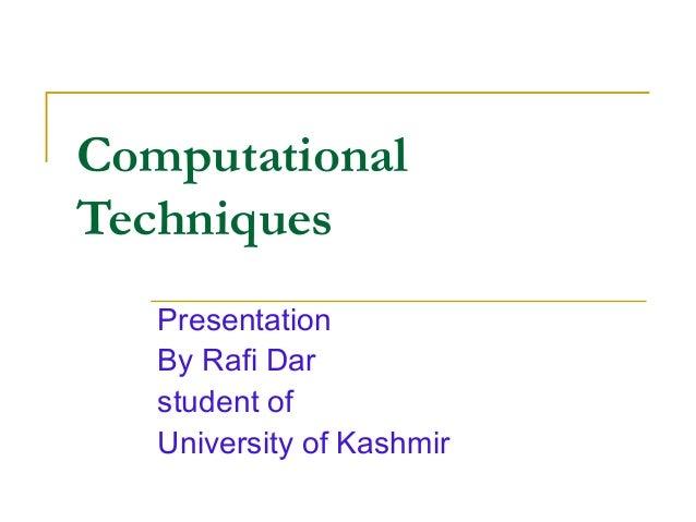 ComputationalTechniques   Presentation   By Rafi Dar   student of   University of Kashmir