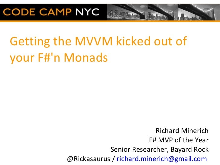 Getting the MVVM kicked out of your F#'n Monads  Richard Minerich F# MVP of the Year Senior Researcher, Bayard Rock @Ricka...