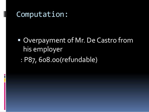 Computation: Overpayment of Mr. De Castro from his employer: P87, 608.00(refundable)