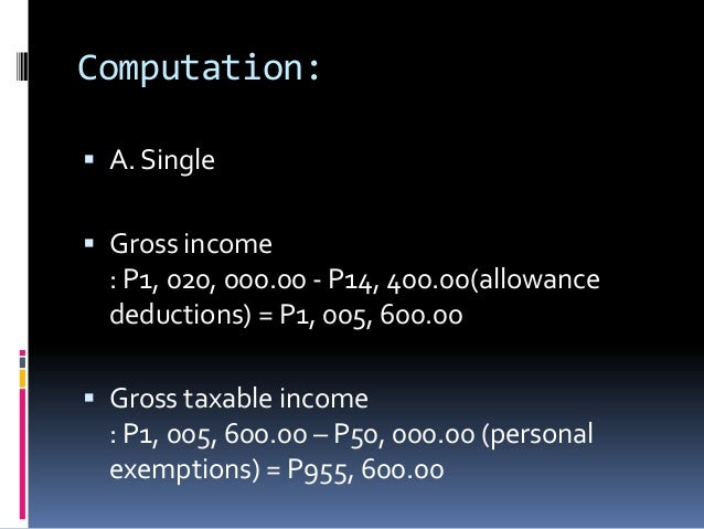 Computation: A. Single Gross income  : P1, 020, 000.00 - P14, 400.00(allowance  deductions) = P1, 005, 600.00 Gross tax...