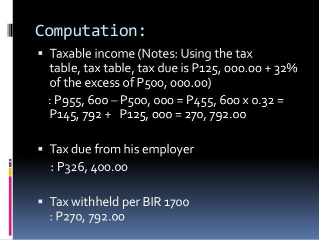 Computation: Taxable income (Notes: Using the tax table, tax table, tax due is P125, 000.00 + 32% of the excess of P500, ...