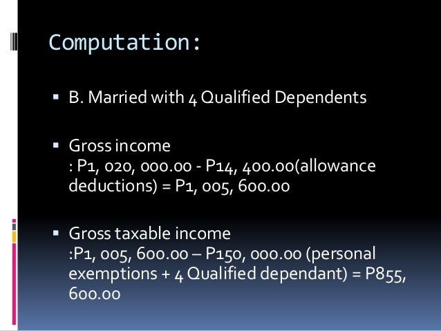 Computation: B. Married with 4 Qualified Dependents Gross income  : P1, 020, 000.00 - P14, 400.00(allowance  deductions)...