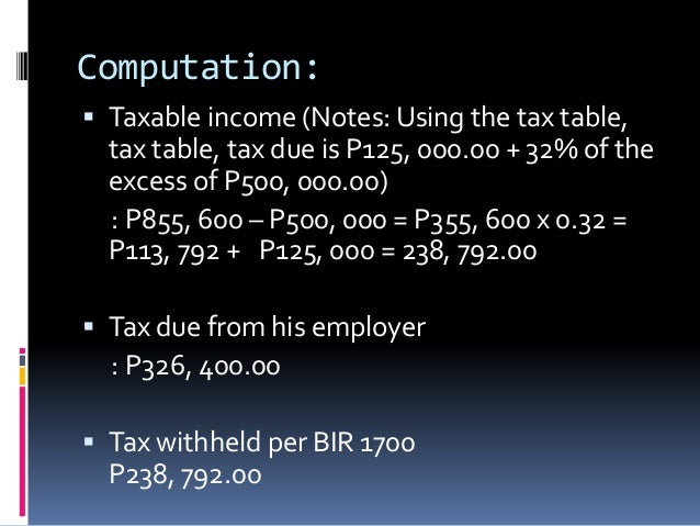 Computation: Taxable income (Notes: Using the tax table,  tax table, tax due is P125, 000.00 + 32% of the  excess of P500...