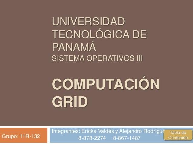 UNIVERSIDAD TECNOLÓGICA DE PANAMÁ SISTEMA OPERATIVOS III COMPUTACIÓN GRID Integrantes: Ericka Valdés y Alejandro Rodríguez...