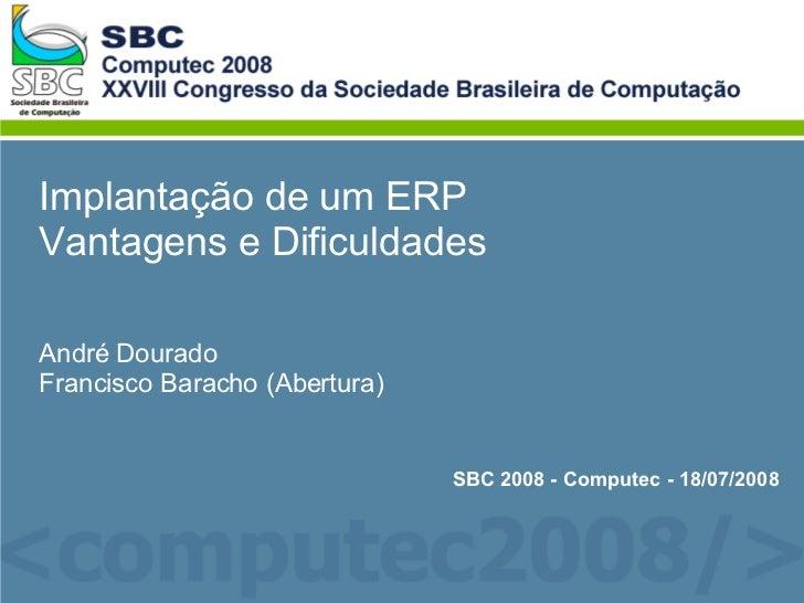 Implantação de um ERP Vantagens e Dificuldades André Dourado Francisco Baracho (Abertura) SBC 2008 - Computec - 18/07/2008