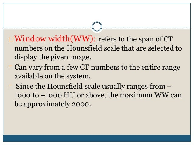 Window width(WW): refers to the span of CT numbers on the Hounsfield scale that are selected to display the given image. C...