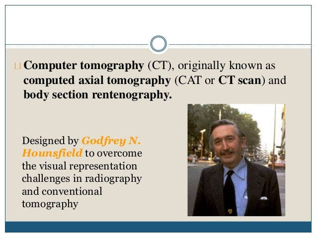 Computer tomography (CT), originally known as computed axial tomography (CAT or CT scan) and body section rentenography. D...