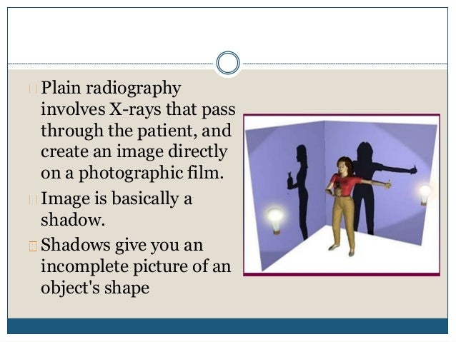 Plain radiography involves X-rays that pass through the patient, and create an image directly on a photographic film. Imag...