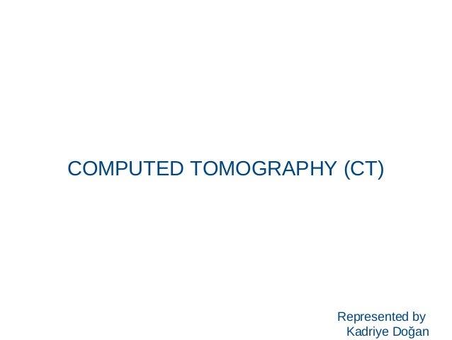 COMPUTED TOMOGRAPHY (CT) Represented by Kadriye Doğan