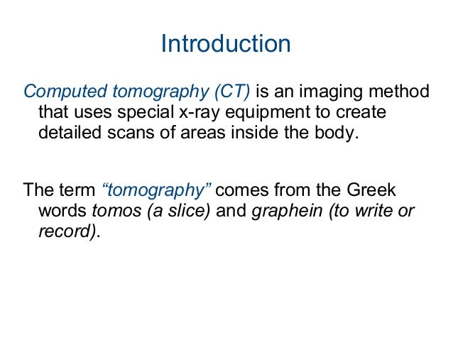 Introduction Computed tomography (CT) is an imaging method that uses special x-ray equipment to create detailed scans of a...