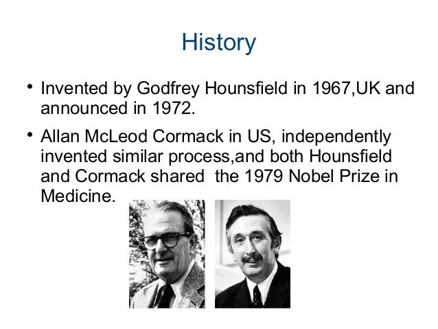 History  Invented by Godfrey Hounsfield in 1967,UK and announced in 1972.  Allan McLeod Cormack in US, independently inv...