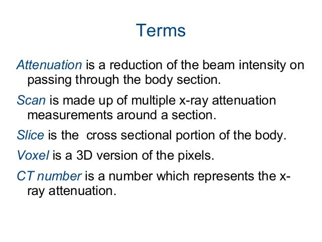 Terms Attenuation is a reduction of the beam intensity on passing through the body section. Scan is made up of multiple x-...