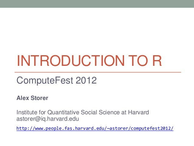 INTRODUCTION TO R ComputeFest 2012 Alex Storer Institute for Quantitative Social Science at Harvard astorer@iq.harvard.edu...