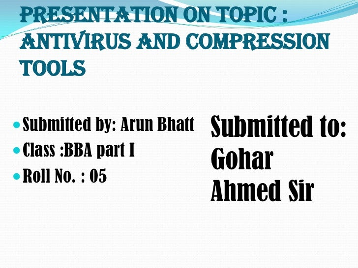 Presentation on topic : Antivirus and Compression Tools Submitted by: Arun Bhatt   Submitted to: Class :BBA part I Roll...