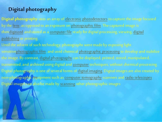 Digital photography uses an array of electronic photodetectors to capture the image focused by the lens, as opposed to an ...