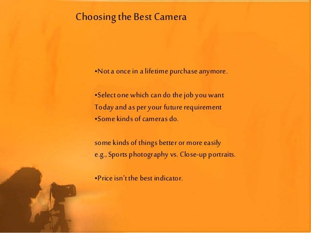 Choosing theBest Camera •Nota once in a lifetimepurchaseanymore. •Selectone which can do the job you want Today and aspery...
