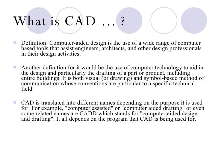 computer aided design and technology The growing applications of computer-aided design (cad) in such fields as electro‑mechanical engineering, civil engineering, architecture, multimedia, and presentation graphics have increased the demand for skilled technicians to assist in all phases of conception and design.