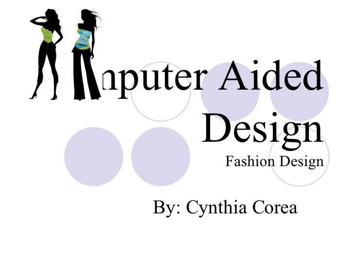 Computer Aided Design Fashion Design By: Cynthia Corea