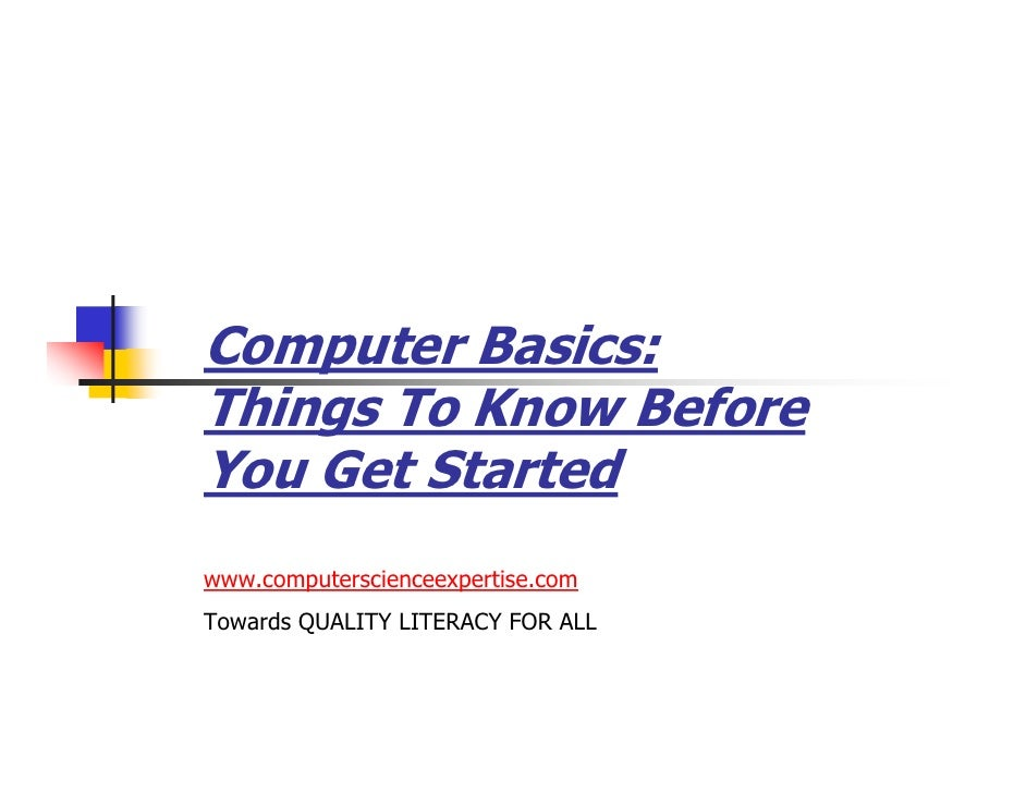 Computer Basics:Things To Know BeforeYou Get Startedwww.computerscienceexpertise.comTowards QUALITY LITERACY FOR ALL