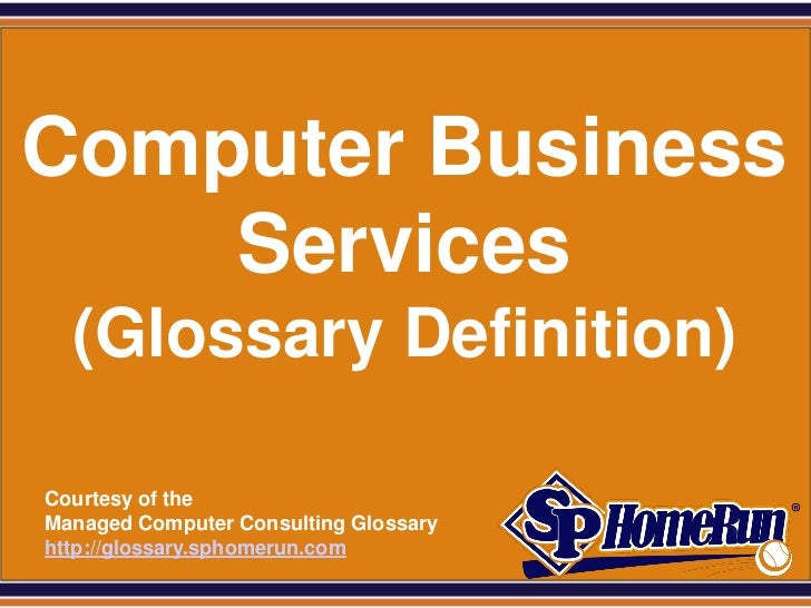 SPHomeRun.comComputer Business    Services    (Glossary Definition)  Courtesy of the  Managed Computer Consulting Glossary...