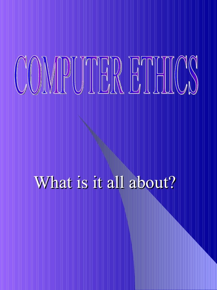 What is it all about? COMPUTER ETHICS