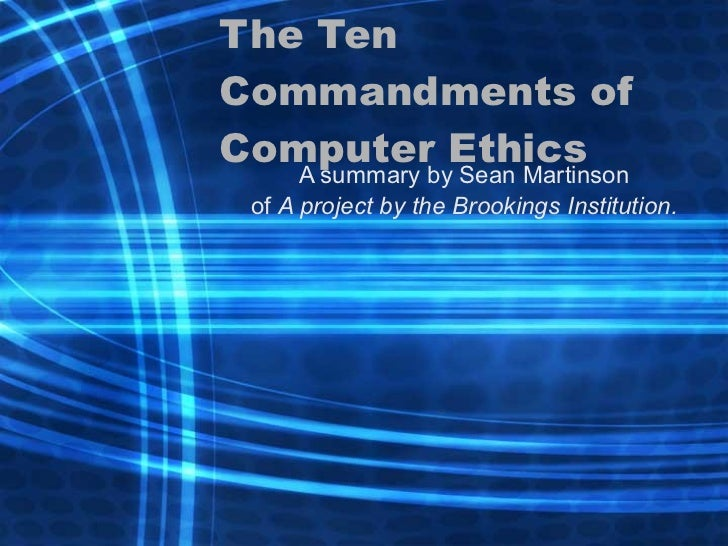 The Ten Commandments of Computer Ethics A summary by Sean Martinson of  A project by the Brookings Institution.