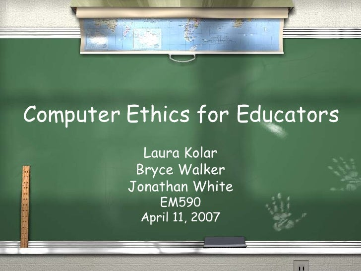 Computer Ethics for Educators Laura Kolar Bryce Walker Jonathan White EM590 April 11, 2007