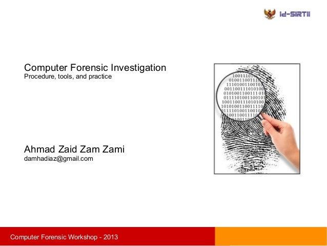 sComputer Forensic Workshop - 2013Computer Forensic InvestigationProcedure, tools, and practiceAhmad Zaid Zam Zamidamhadia...