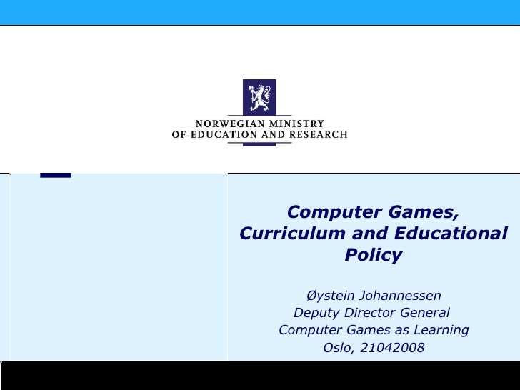 Øystein Johannessen Deputy Director General  Computer Games as Learning Oslo, 21042008 Computer Games, Curriculum and Educ...