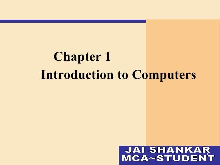 <ul><li>Chapter 1  </li></ul><ul><li>Introduction to Computers </li></ul>JAI SHANKAR MCA~STUDENT