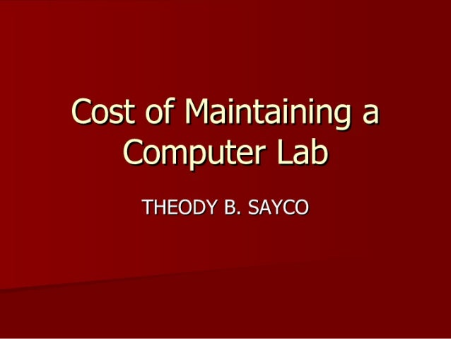Cost of Maintaining a Computer Lab  THEODY B.  SAYCO