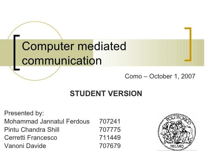 Computer mediated communication Presented by: Mohammad Jannatul Ferdous  707241 Pintu Chandra Shill 707775 Cerretti France...