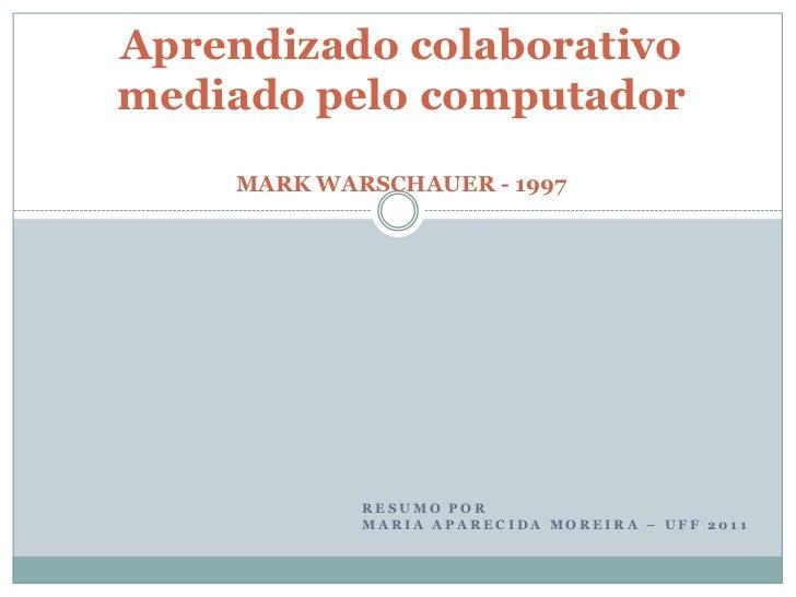 Aprendizado colaborativomediado pelo computador     MARK WARSCHAUER - 1997             RESUMO POR             MARIA APAREC...