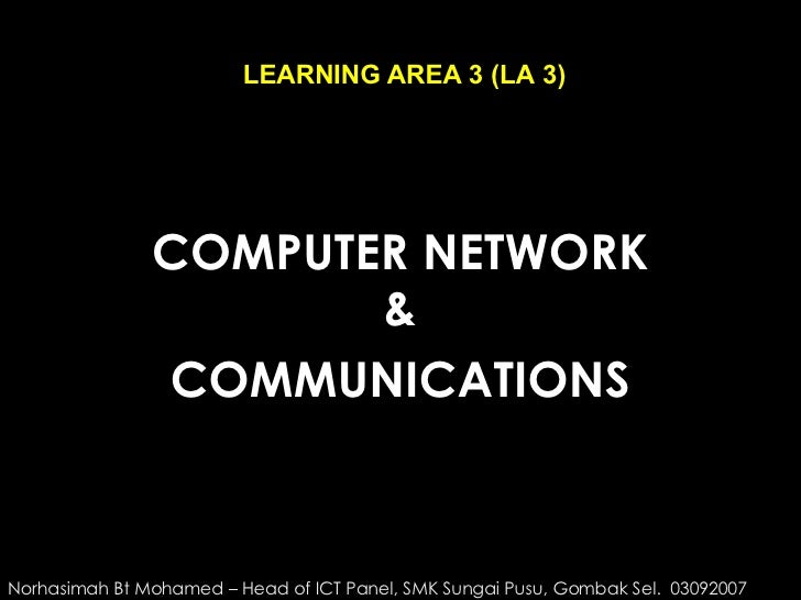 COMPUTER NETWORK & COMMUNICATIONS LEARNING AREA 3 (LA 3) Norhasimah Bt Mohamed – Head of ICT Panel, SMK Sungai Pusu, Gomba...