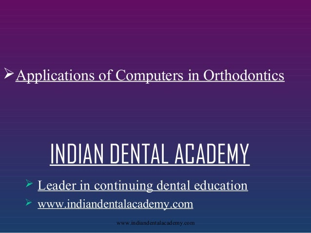 Applications of Computers in Orthodontics  INDIAN DENTAL ACADEMY   Leader in continuing dental education    www.indiand...